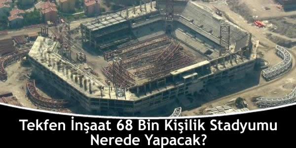 Tekfen İnşaat 68 Bin Kişilik Stadyumu Nerede Yapacak?