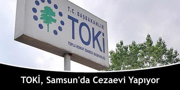 TOKİ, Samsun'da Cezaevi Yapıyor