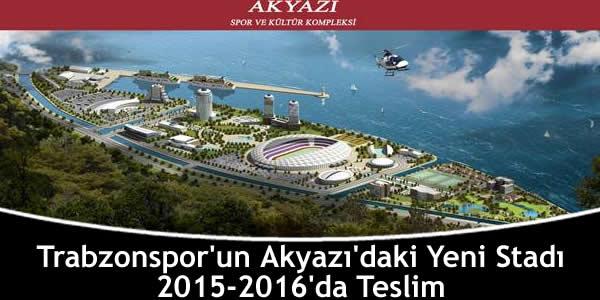 Trabzonspor'un Akyazı'daki Yeni Stadı 2015-2016'da Teslim