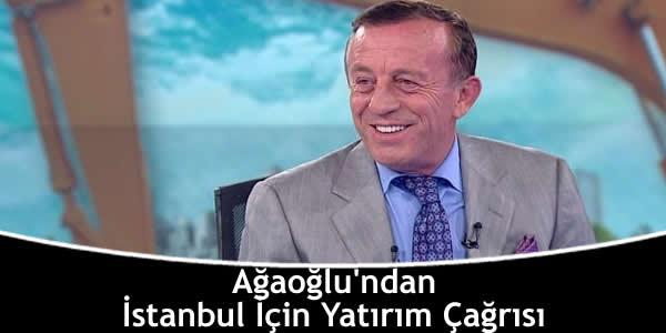 Ağaoğlu'ndan İstanbul İçin Yatırım Çağrısı