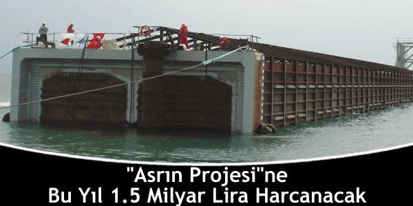 """""""Asrın Projesi""""ne Bu Yıl 1.5 Milyar Lira Harcanacak"""