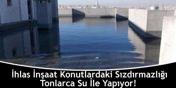 İhlas İnşaat Konutlardaki Sızdırmazlığı Tonlarca Su İle Yapıyor!