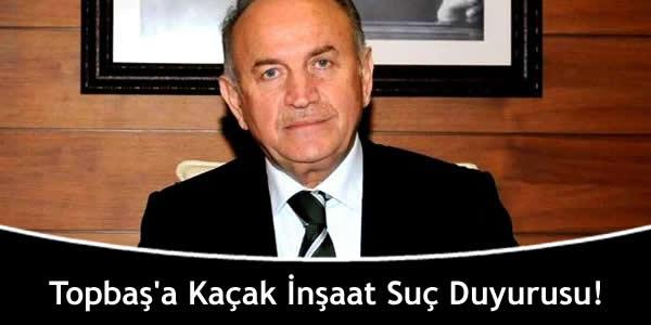 Topbaş'a Kaçak İnşaat Suç Duyurusu!
