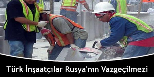 Türk İnşaatçılar Rusya'nın Vazgeçilmezi