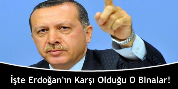 İşte Erdoğan'ın Karşı Olduğu O Binalar!