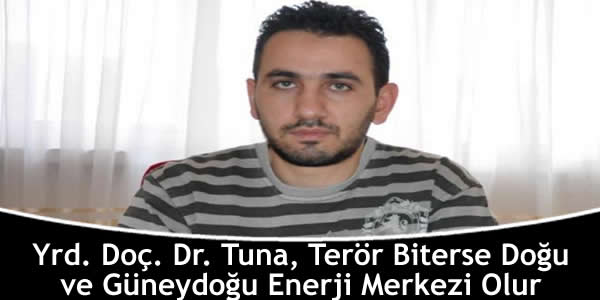 Yrd. Doç. Dr. Tuna, Terör Biterse Doğu ve Güneydoğu Enerji Merkezi Olur