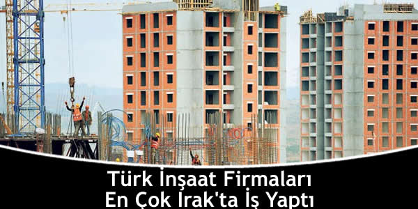 Türk İnşaat Firmaları En Çok Irak'ta İş Yaptı