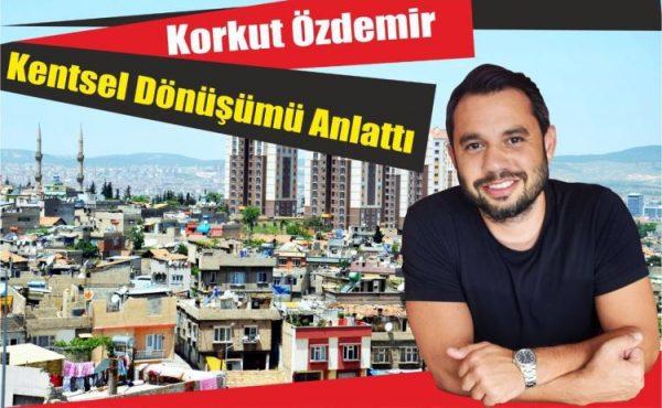 Korkut Özdemir, Kentsel Dönüşümü Anlattı!